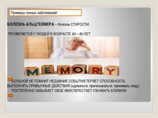 Примеры генных заболеваний: БОЛЕЗНЬ АЛЬЦГЕЙМЕРА – болезнь СТАРОСТИ. ПРОЯВЛЯЕТ