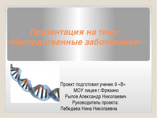 Презентация на тему: «Наследственные заболевания» Проект подготовил ученик 9...