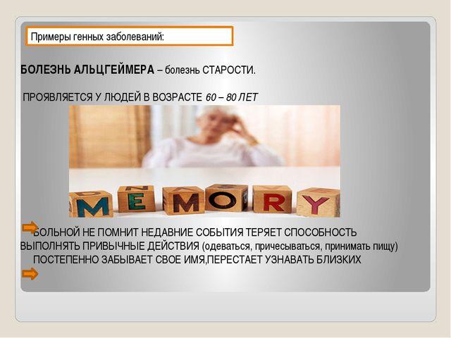 Примеры генных заболеваний: БОЛЕЗНЬ АЛЬЦГЕЙМЕРА – болезнь СТАРОСТИ. ПРОЯВЛЯЕТ...