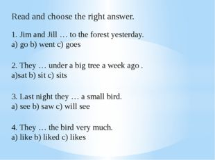 Read and choose the right answer. 1. Jim and Jill … to the forest yesterday.
