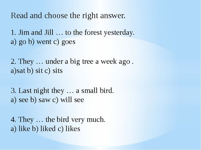 Read and choose the right answer. 1. Jim and Jill … to the forest yesterday....
