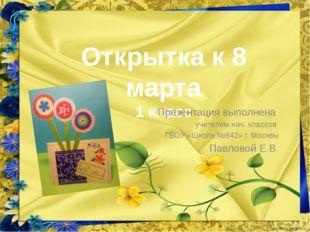 Открытка к 8 марта 1 класс Презентация выполнена учителем нач. классов ГБОУ «