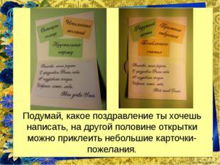Подумай, какое поздравление ты хочешь написать, на другой половине открытки м