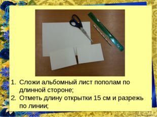 Сложи альбомный лист пополам по длинной стороне; Отметь длину открытки 15 см