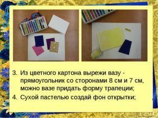 Из цветного картона вырежи вазу - прямоугольник со сторонами 8 см и 7 см, мож