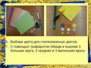 Выбери цвета для стилизованных цветов; С помощью трафаретов обведи и вырежи 3