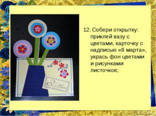 Собери открытку: приклей вазу с цветами, карточку с надписью «8 марта», укра