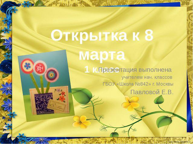 Открытка к 8 марта 1 класс Презентация выполнена учителем нач. классов ГБОУ «...