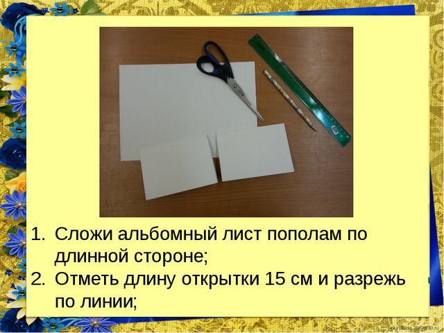 Сложи альбомный лист пополам по длинной стороне; Отметь длину открытки 15 см...