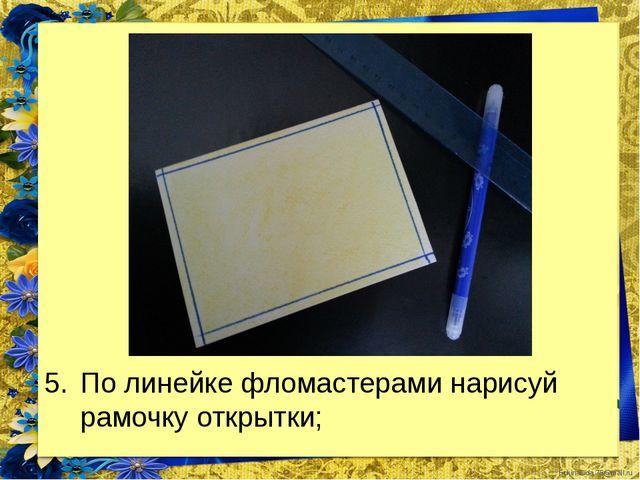 По линейке фломастерами нарисуй рамочку открытки; FokinaLida.75@mail.ru