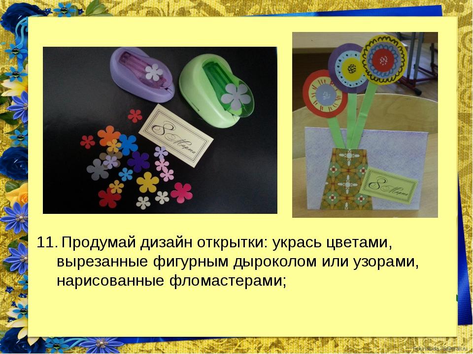 Продумай дизайн открытки: укрась цветами, вырезанные фигурным дыроколом или...
