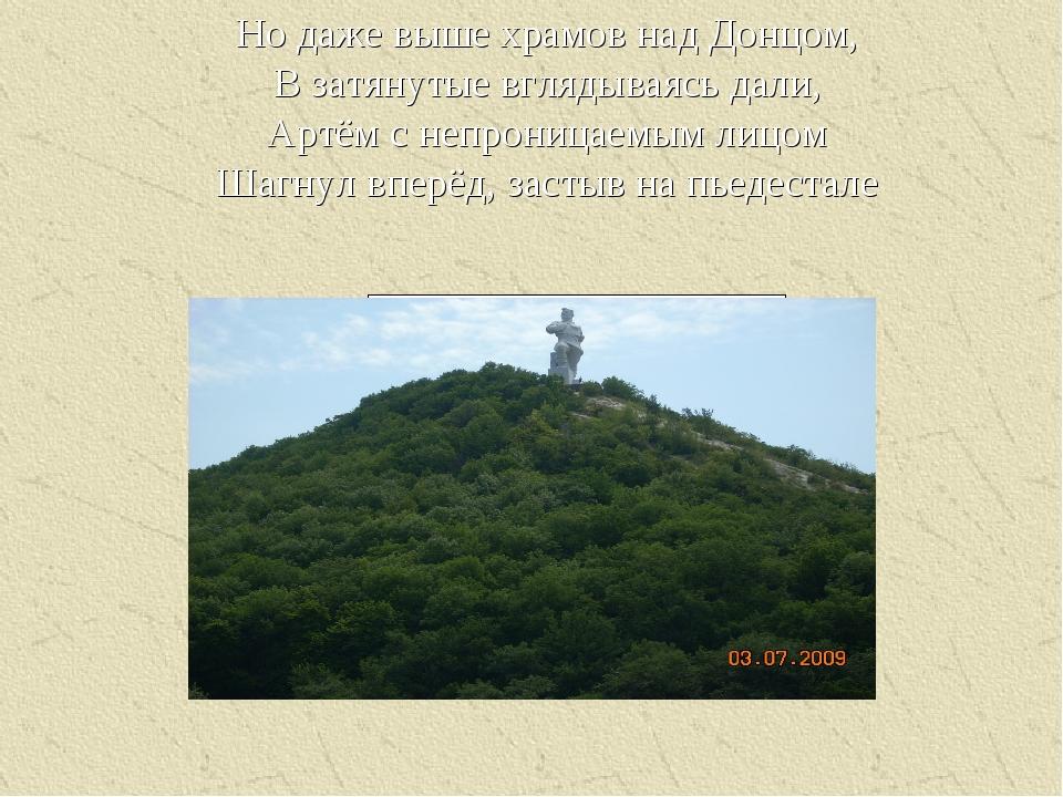 Но даже выше храмов над Донцом, В затянутые вглядываясь дали, Артём с непрони...