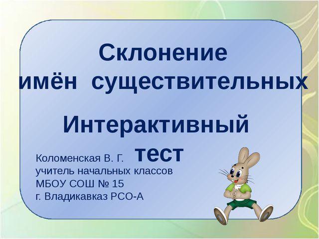 Склонение имён существительных Интерактивный тест Коломенская В. Г. учитель...