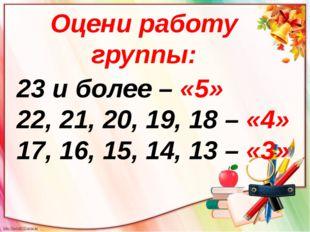 Оцени работу группы: 23 и более – «5» 22, 21, 20, 19, 18 – «4» 17, 16, 15, 14