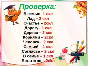 Проверка: В семью- 1 скл Лад – 2 скл Счастье – 2скл Дорогу– 1 скл Дерево – 2