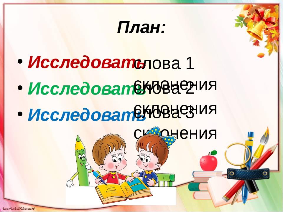 План: Исследовать Исследовать Исследовать слова 1 склонения слова 2 склонения...