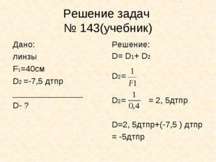 Решение задач № 143(учебник) Дано: линзы F1=40см D2 =-7,5 дтпр ______________