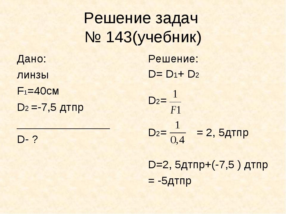 Решение задач № 143(учебник) Дано: линзы F1=40см D2 =-7,5 дтпр ______________...