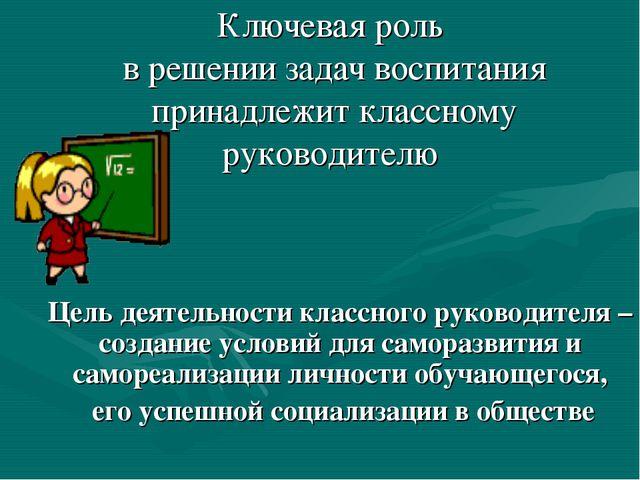 Ключевая роль в решении задач воспитания принадлежит классному руководителю Ц...