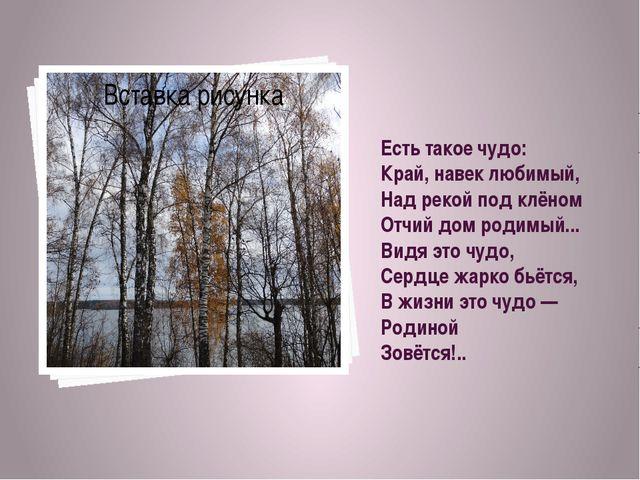 Есть такое чудо: Край, навек любимый, Над рекой под клёном Отчий дом родимый....