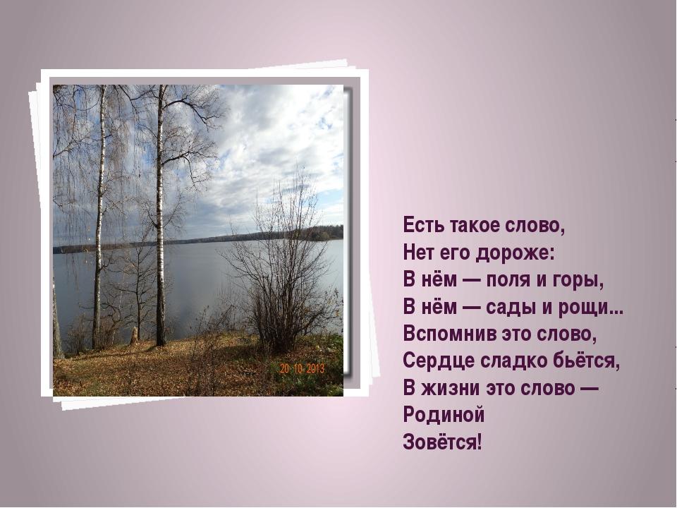 Есть такое слово, Нет его дороже: В нём — поля и горы, В нём — сады и рощи......