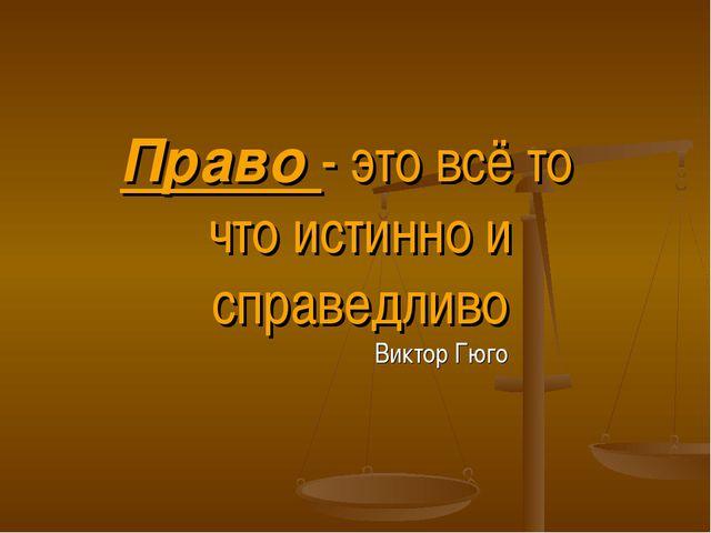 Виктор Гюго Право - это всё то что истинно и справедливо