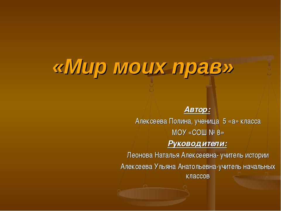 «Мир моих прав» Автор: Алексеева Полина, ученица 5 «а» класса МОУ «СОШ № 8» Р...
