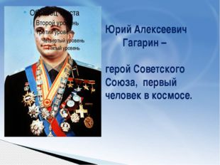 Юрий Алексеевич Гагарин – герой Советского Союза, первый человек в космосе.