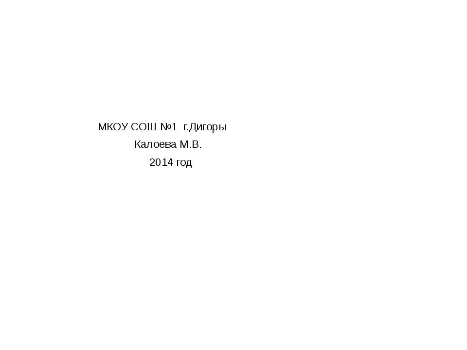 МКОУ СОШ №1 г.Дигоры Калоева М.В. 2014 год