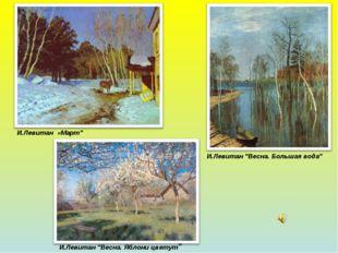 """И.Левитан """"Весна. Большая вода"""" И.Левитан «Март"""" И.Левитан """"Весна. Яблони цве"""