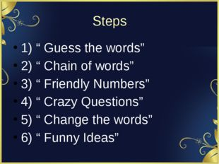 "Steps 1) "" Guess the words"" 2) "" Chain of words"" 3) "" Friendly Numbers"" 4) """