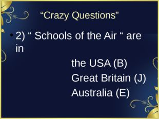 """Crazy Questions"" 2) "" Schools of the Air "" are in the USA (B) Great Britain"