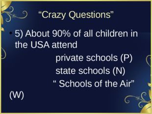 """Crazy Questions"" 5) About 90% of all children in the USA attend private scho"