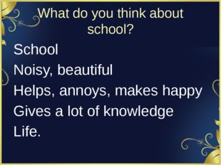 What do you think about school? School Noisy, beautiful Helps, annoys, makes