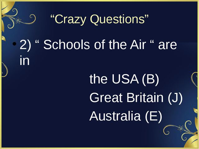 """Crazy Questions"" 2) "" Schools of the Air "" are in the USA (B) Great Britain..."