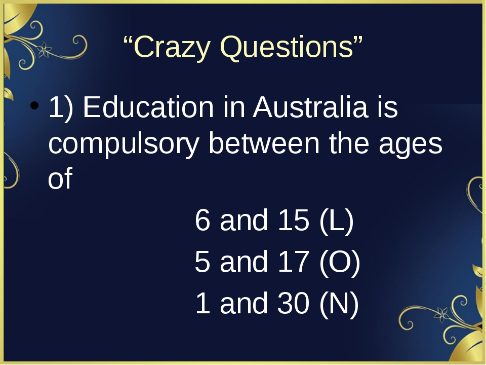 """Crazy Questions"" 1) Education in Australia is compulsory between the ages of..."