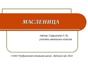 МАСЛЕНИЦА Автор: Савушкина Л. М., учитель начальных классов ОУ Рузбугинская н