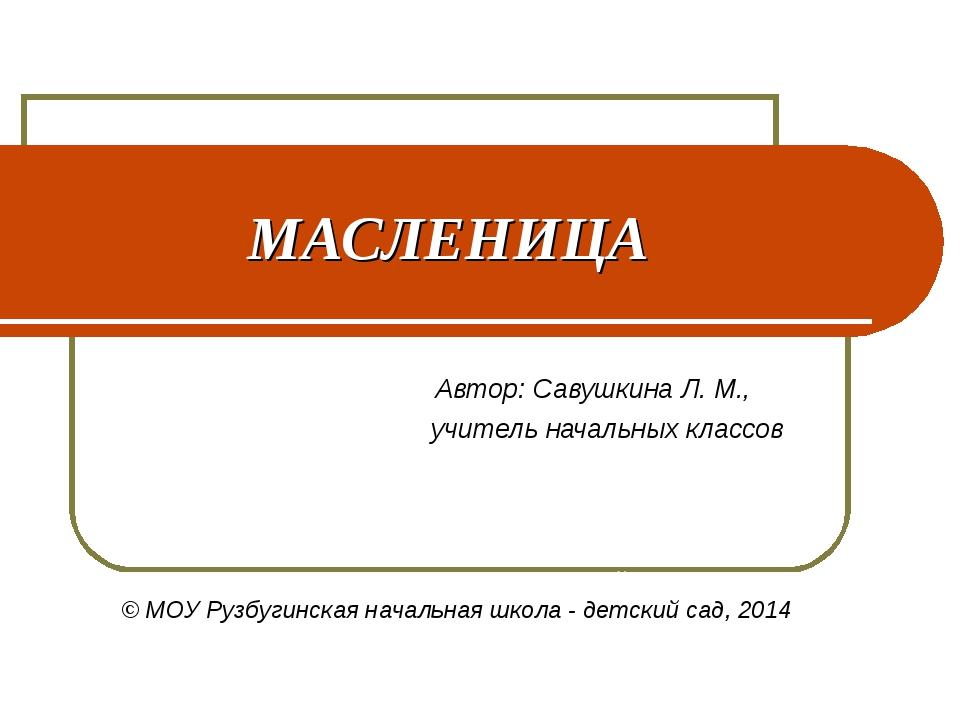 МАСЛЕНИЦА Автор: Савушкина Л. М., учитель начальных классов ОУ Рузбугинская н...