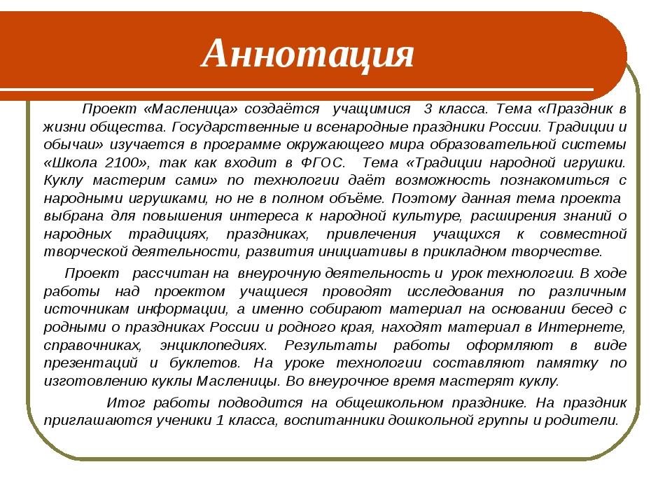 Аннотация Проект «Масленица» создаётся учащимися 3 класса. Тема «Праздник в ж...