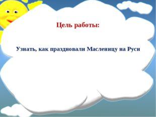 Цель работы: Узнать, как праздновали Масленицу на Руси