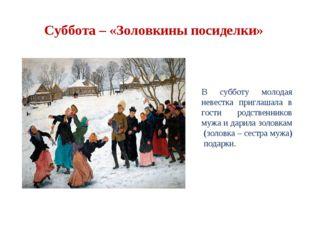 Суббота – «Золовкины посиделки» В субботу молодая невестка приглашала в гости