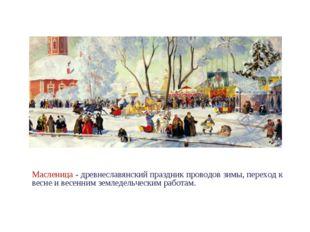 . Масленица - древнеславянский праздник проводов зимы, переход к весне и весе
