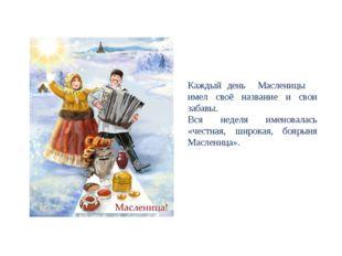 Каждый день Масленицы имел своё название и свои забавы. Вся неделя именовалас