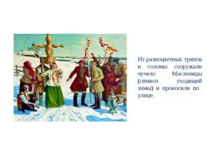 Из разноцветных тряпок и соломы сооружали чучело Масленицы (символ уходящей з