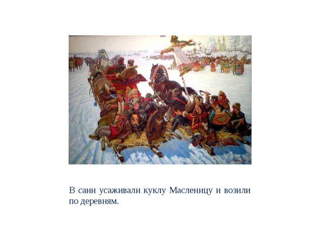 В сани усаживали куклу Масленицу и возили по деревням.