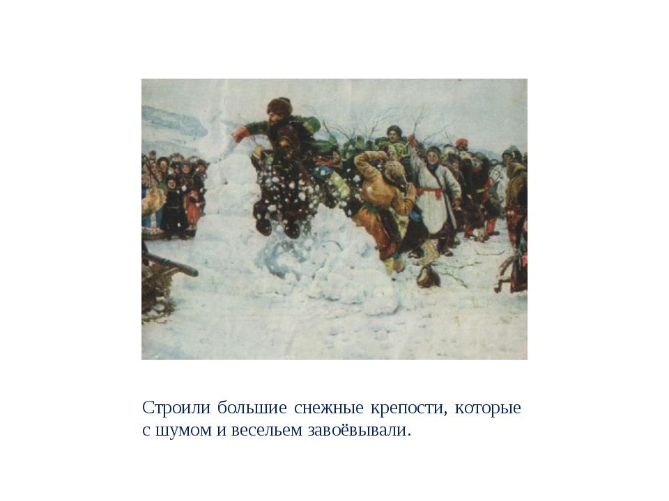 Строили большие снежные крепости, которые с шумом и весельем завоёвывали.