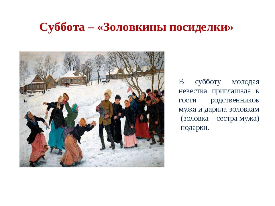 Суббота – «Золовкины посиделки» В субботу молодая невестка приглашала в гости...
