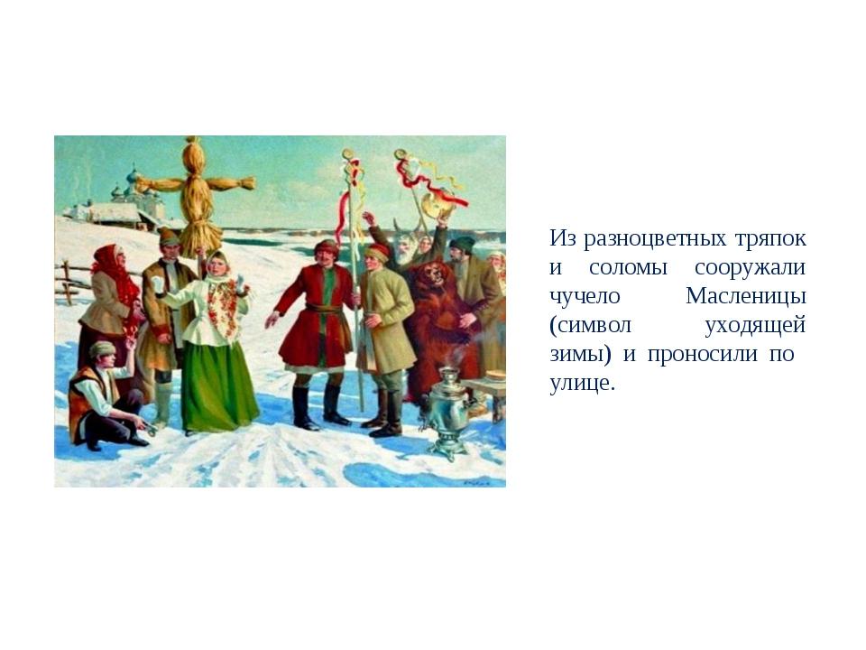 Из разноцветных тряпок и соломы сооружали чучело Масленицы (символ уходящей з...