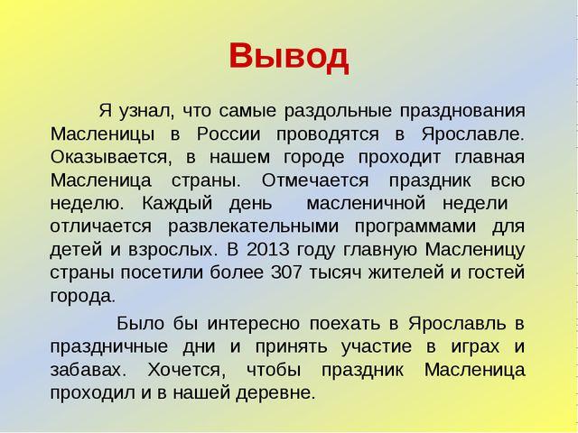 Вывод Я узнал, что самые раздольные празднования Масленицы в России проводятс...