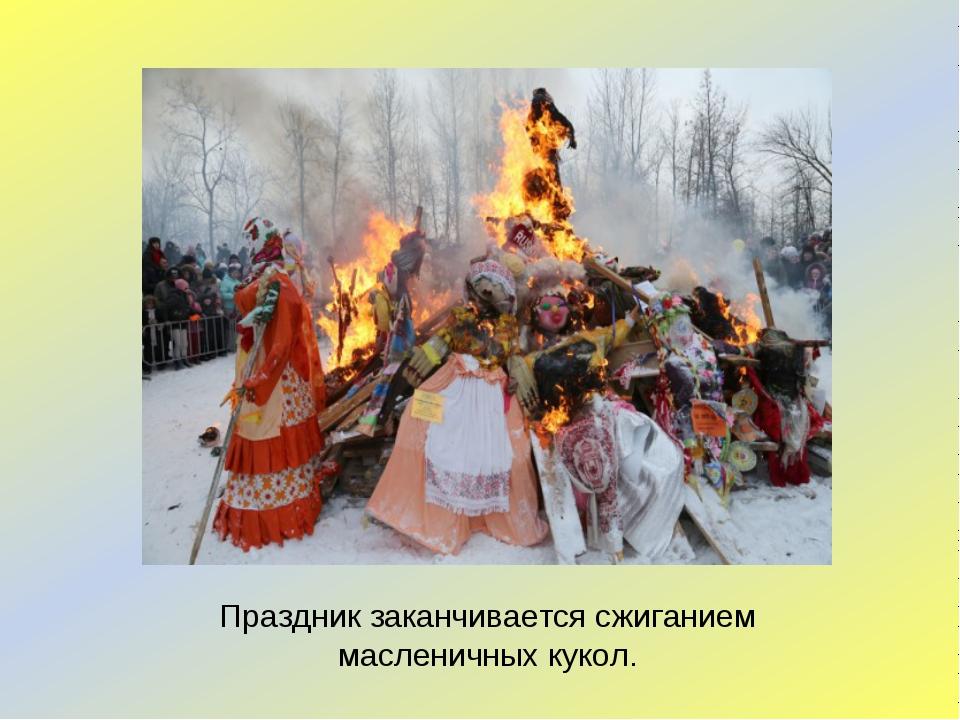 Праздник заканчивается сжиганием масленичных кукол.